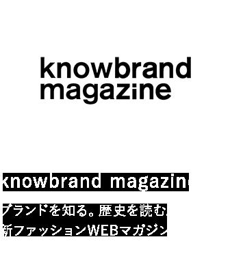 knowbrand magazine ブランドを知る。歴史を読む。新ファッションWEBマガジン。
